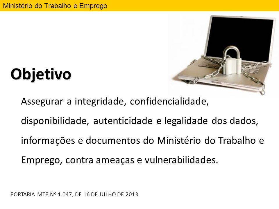Objetivo Assegurar a integridade, confidencialidade, disponibilidade, autenticidade e legalidade dos dados, informações e documentos do Ministério do
