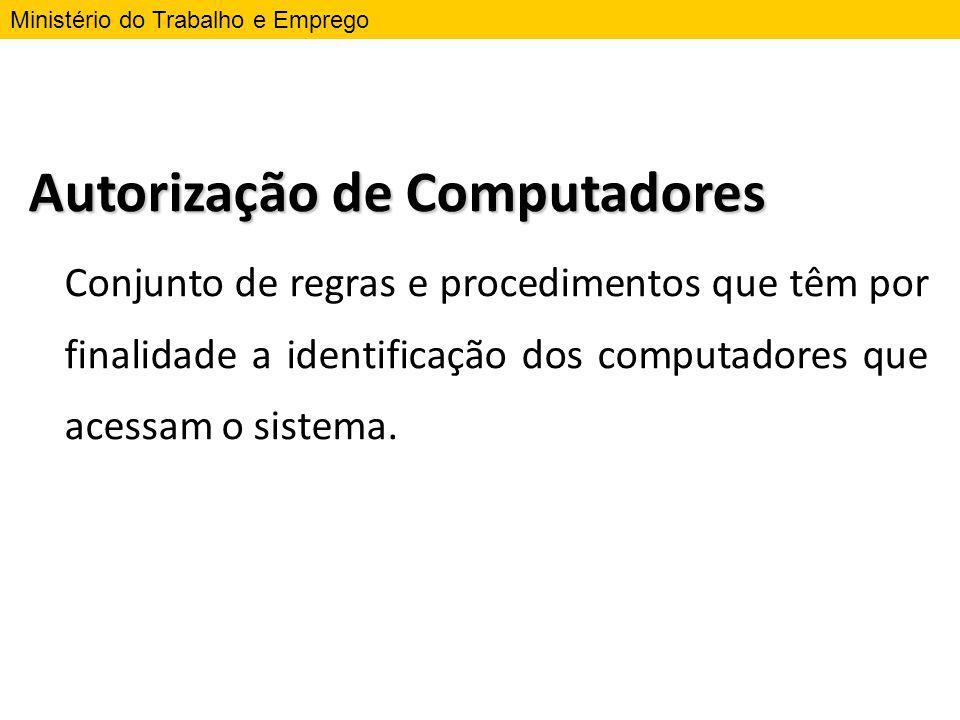 Autorização de Computadores Conjunto de regras e procedimentos que têm por finalidade a identificação dos computadores que acessam o sistema. Ministér