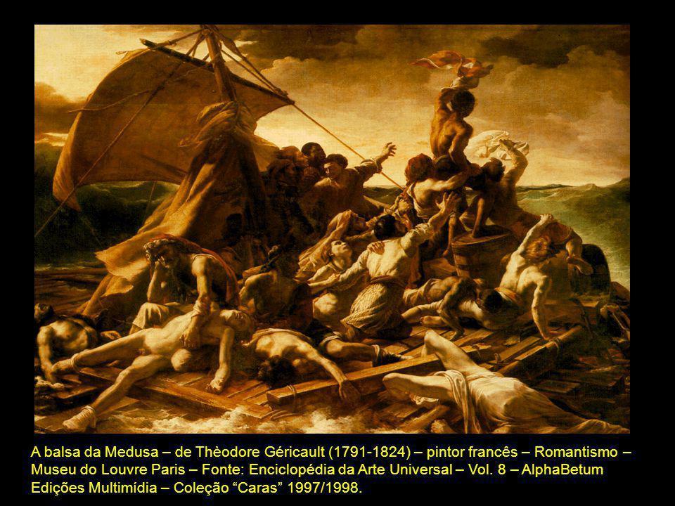A balsa da Medusa – de Thèodore Géricault (1791-1824) – pintor francês – Romantismo – Museu do Louvre Paris – Fonte: Enciclopédia da Arte Universal –