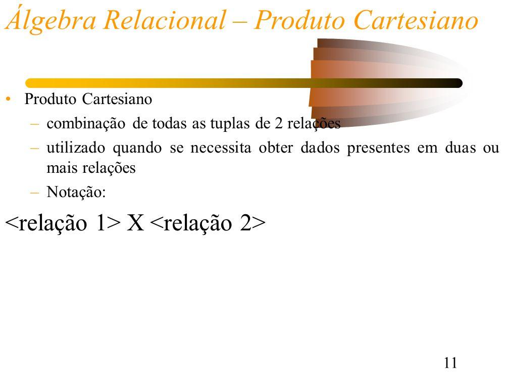 11 Álgebra Relacional – Produto Cartesiano Produto Cartesiano –combinação de todas as tuplas de 2 relações –utilizado quando se necessita obter dados presentes em duas ou mais relações –Notação: X