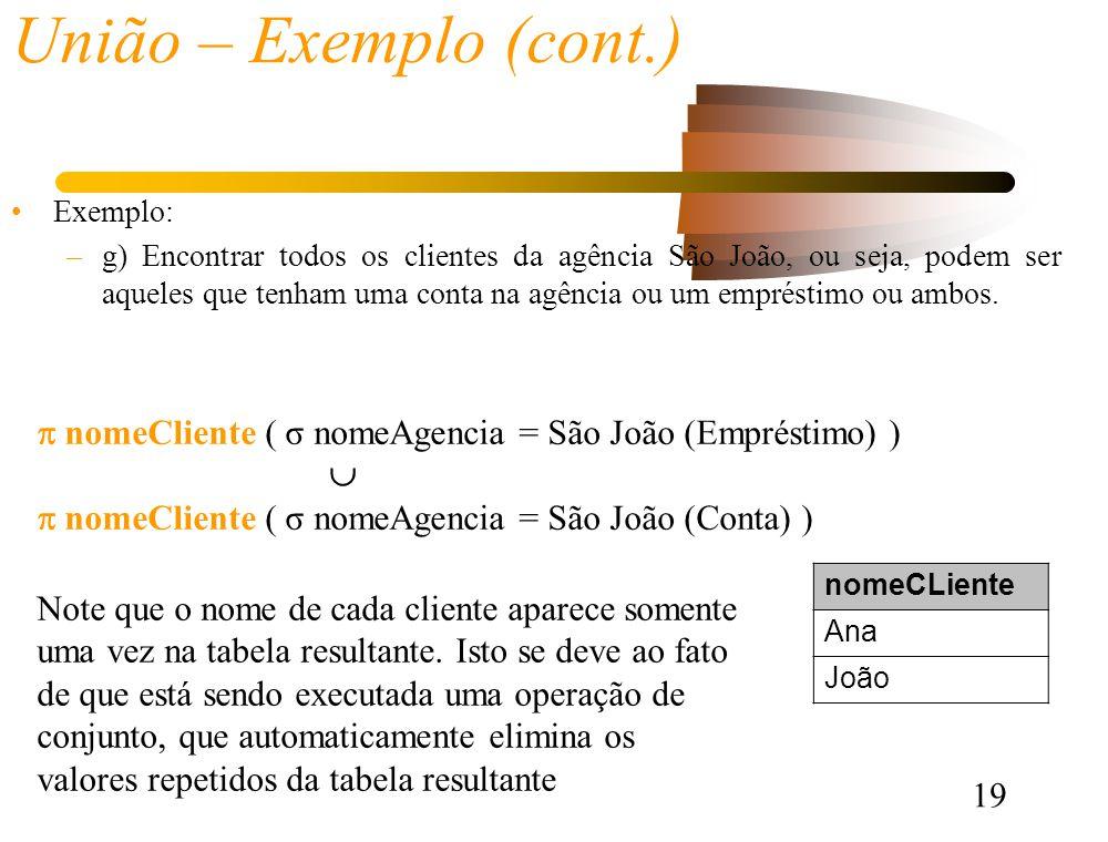 19 União – Exemplo (cont.) Exemplo: –g) Encontrar todos os clientes da agência São João, ou seja, podem ser aqueles que tenham uma conta na agência ou um empréstimo ou ambos.