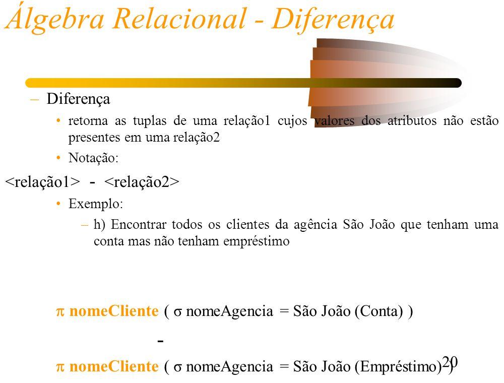 20 Álgebra Relacional - Diferença –Diferença retorna as tuplas de uma relação1 cujos valores dos atributos não estão presentes em uma relação2 Notação: - Exemplo: –h) Encontrar todos os clientes da agência São João que tenham uma conta mas não tenham empréstimo nomeCliente ( σ nomeAgencia = São João (Conta) ) - nomeCliente ( σ nomeAgencia = São João (Empréstimo) )