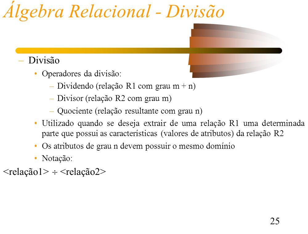 25 Álgebra Relacional - Divisão –Divisão Operadores da divisão: –Dividendo (relação R1 com grau m + n) –Divisor (relação R2 com grau m) –Quociente (relação resultante com grau n) Utilizado quando se deseja extrair de uma relação R1 uma determinada parte que possui as características (valores de atributos) da relação R2 Os atributos de grau n devem possuir o mesmo domínio Notação: