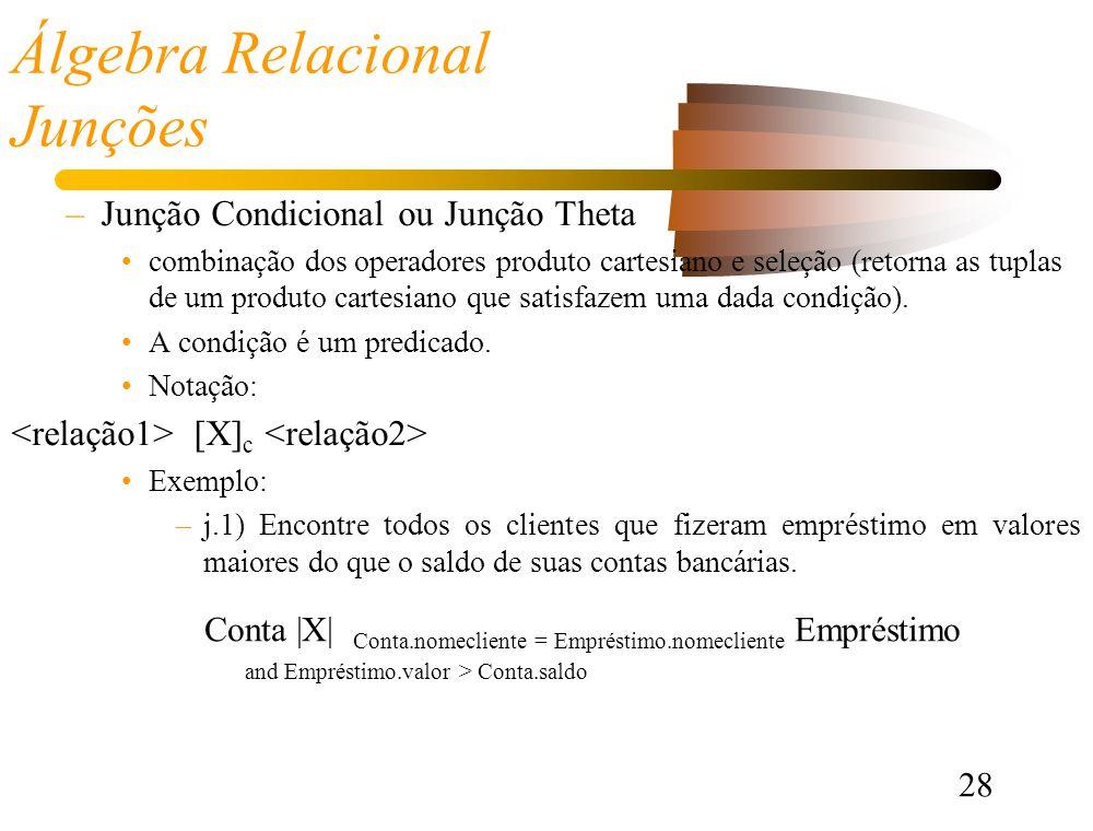 28 Álgebra Relacional Junções –Junção Condicional ou Junção Theta combinação dos operadores produto cartesiano e seleção (retorna as tuplas de um produto cartesiano que satisfazem uma dada condição).