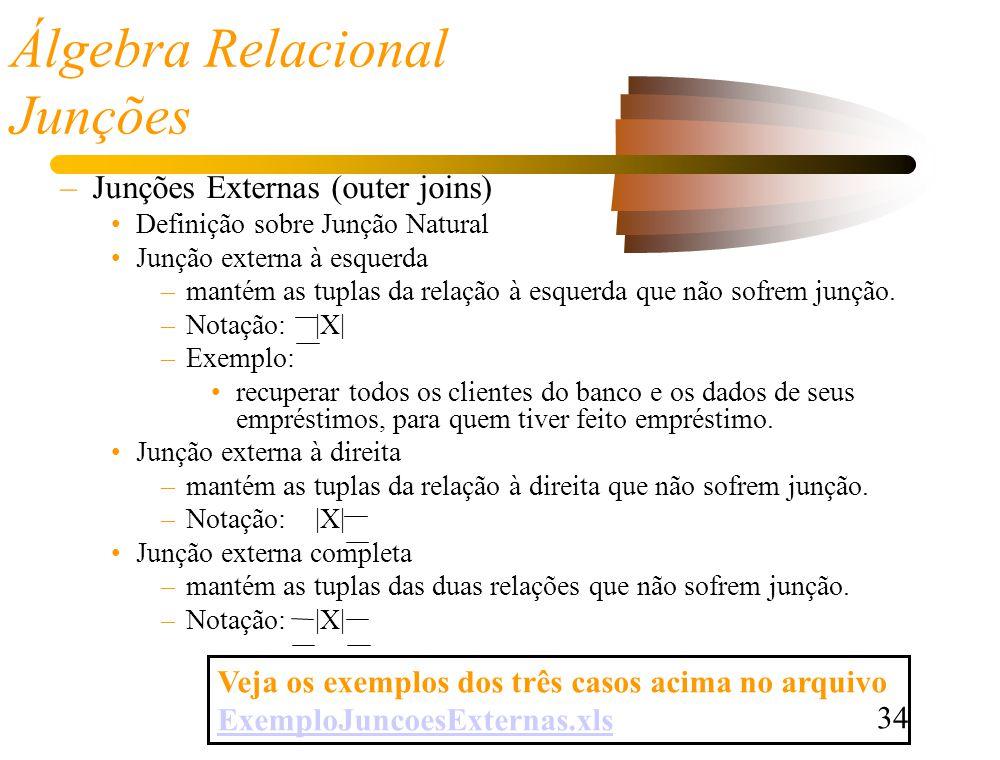 34 Álgebra Relacional Junções –Junções Externas (outer joins) Definição sobre Junção Natural Junção externa à esquerda –mantém as tuplas da relação à esquerda que não sofrem junção.