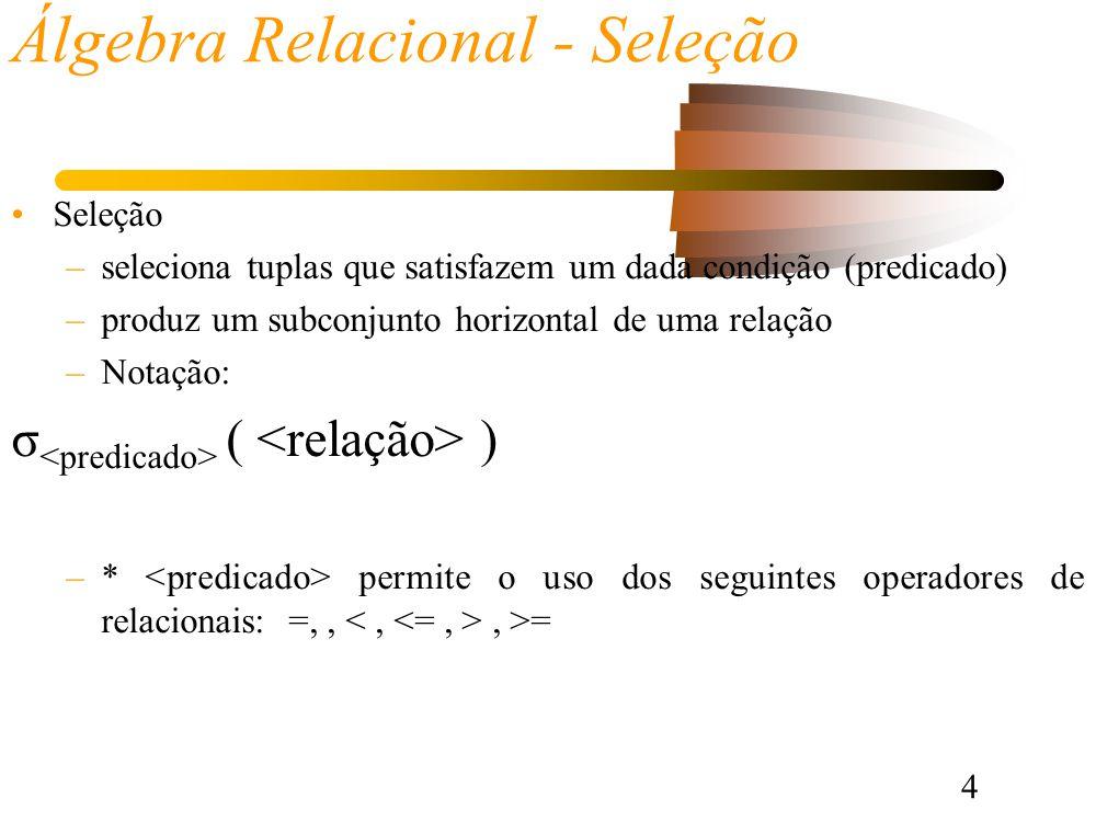 4 Álgebra Relacional - Seleção Seleção –seleciona tuplas que satisfazem um dada condição (predicado) –produz um subconjunto horizontal de uma relação –Notação: σ ( ) –* permite o uso dos seguintes operadores de relacionais: =,,, >=