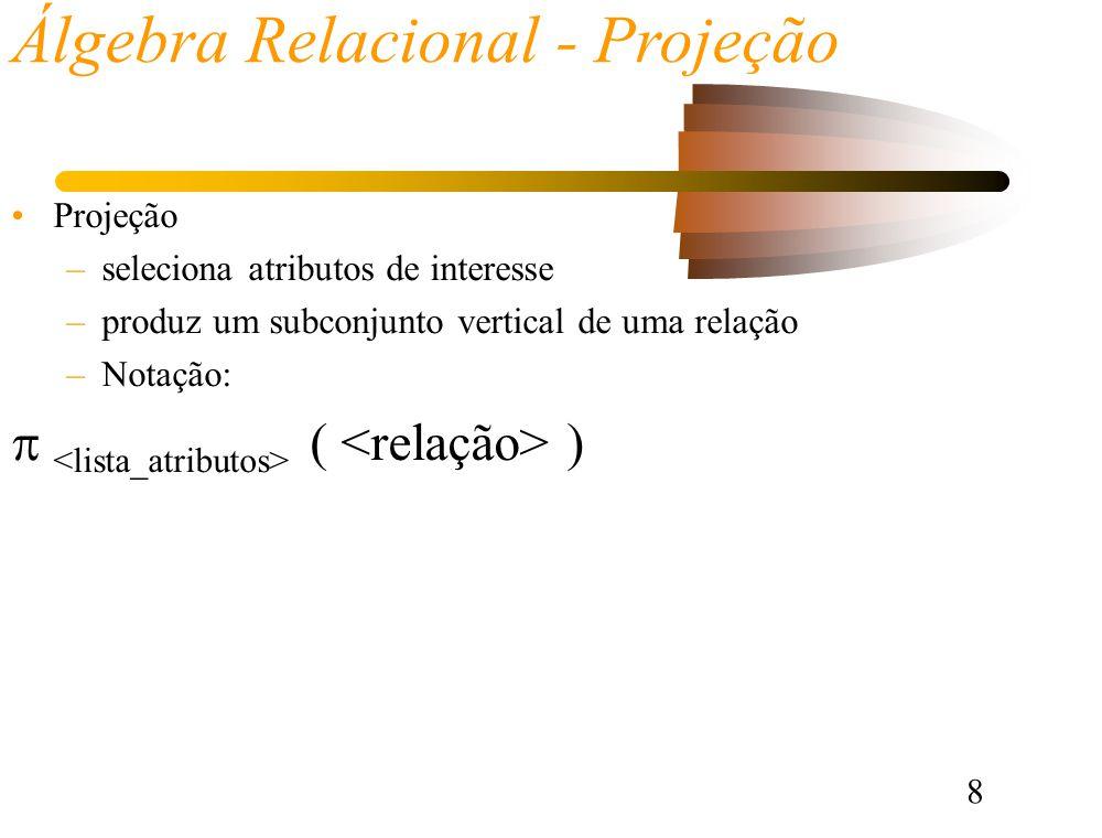 8 Álgebra Relacional - Projeção Projeção –seleciona atributos de interesse –produz um subconjunto vertical de uma relação –Notação: ( )