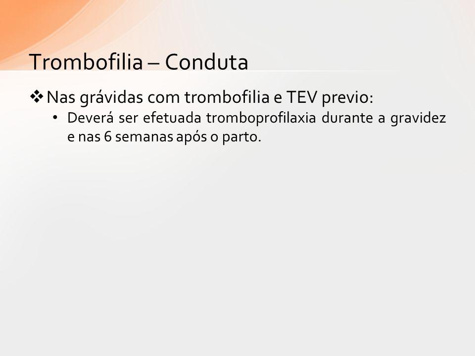 Trombofilia – Conduta Nas grávidas com trombofilia e TEV previo: Deverá ser efetuada tromboprofilaxia durante a gravidez e nas 6 semanas após o parto.