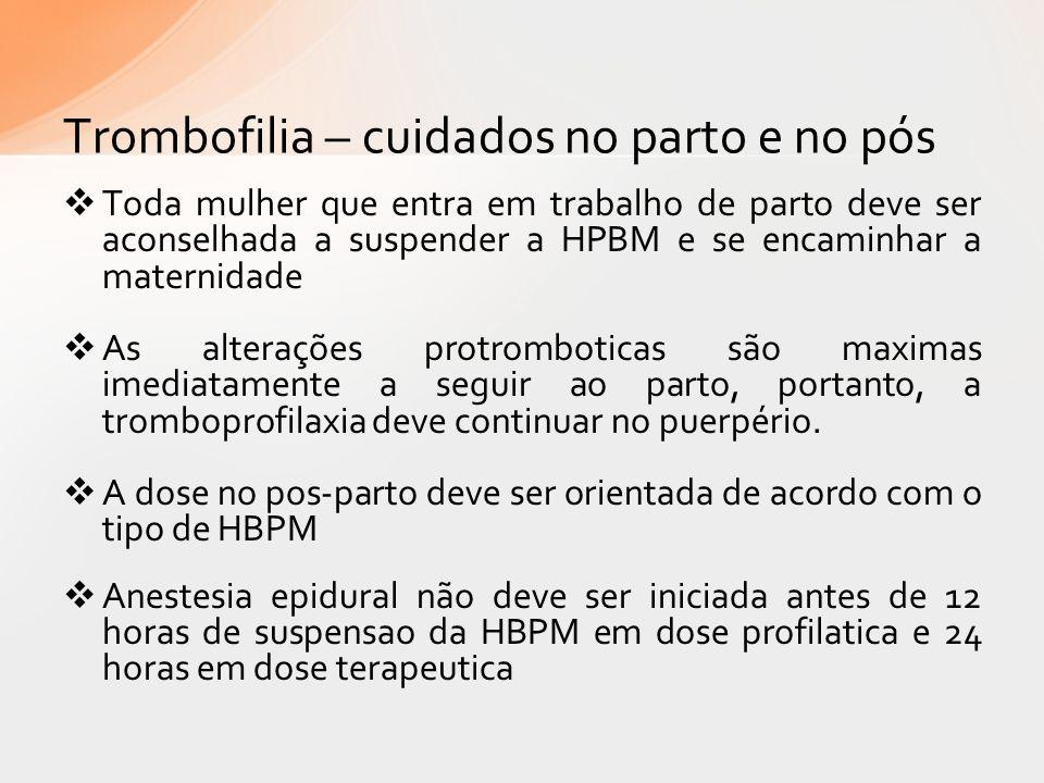 Trombofilia – cuidados no parto e no pós Toda mulher que entra em trabalho de parto deve ser aconselhada a suspender a HPBM e se encaminhar a maternid