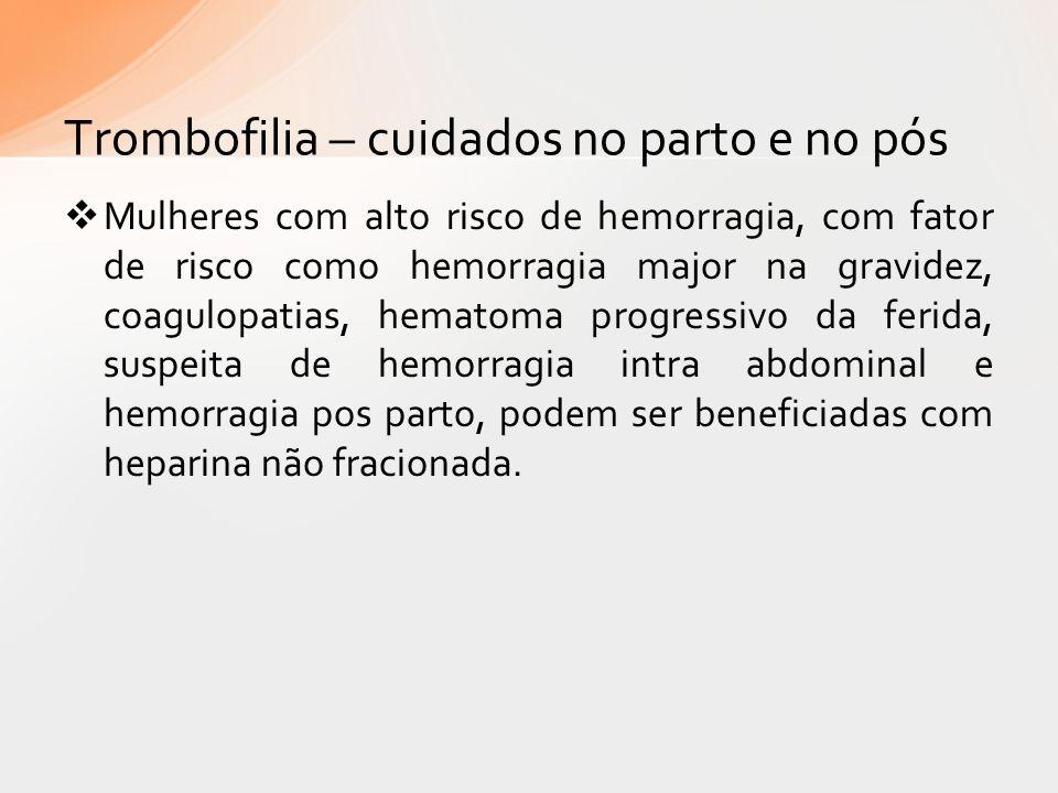 Trombofilia – cuidados no parto e no pós Mulheres com alto risco de hemorragia, com fator de risco como hemorragia major na gravidez, coagulopatias, h