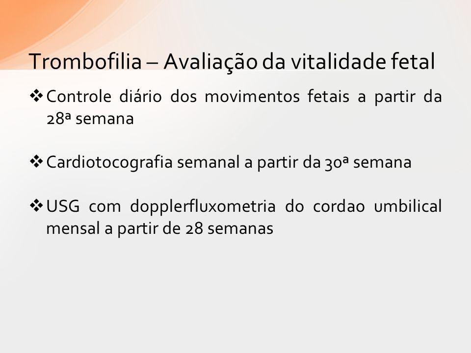 Trombofilia – Avaliação da vitalidade fetal Controle diário dos movimentos fetais a partir da 28ª semana Cardiotocografia semanal a partir da 30ª sema