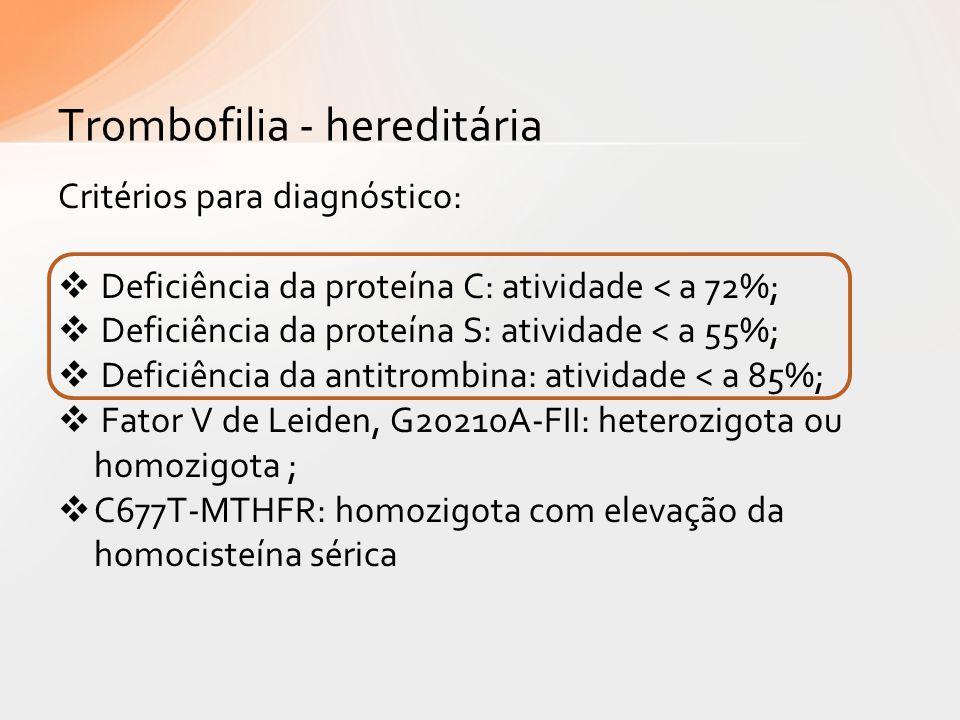 Critérios para diagnóstico: Deficiência da proteína C: atividade < a 72%; Deficiência da proteína S: atividade < a 55%; Deficiência da antitrombina: a