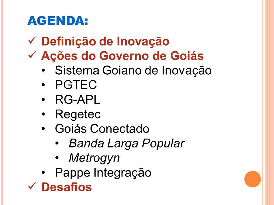 AGENDA: Definição de Inovação Ações do Governo de Goiás Sistema Goiano de Inovação PGTEC RG-APL Regetec Goiás Conectado Banda Larga Popular Metrogyn P