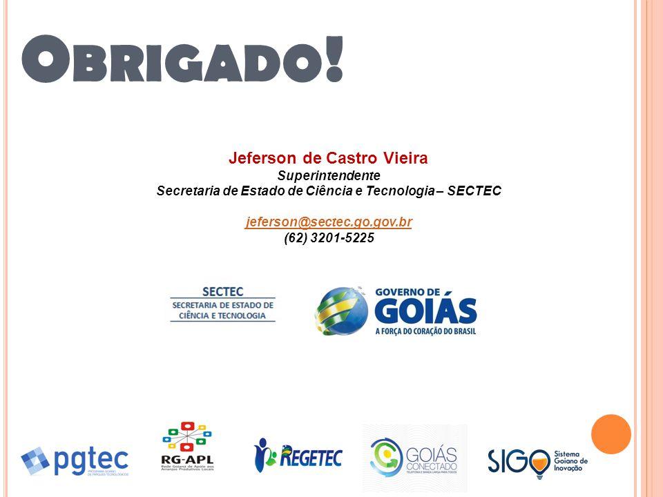 O BRIGADO ! Jeferson de Castro Vieira Superintendente Secretaria de Estado de Ciência e Tecnologia – SECTEC jeferson@sectec.go.gov.br (62) 3201-5225