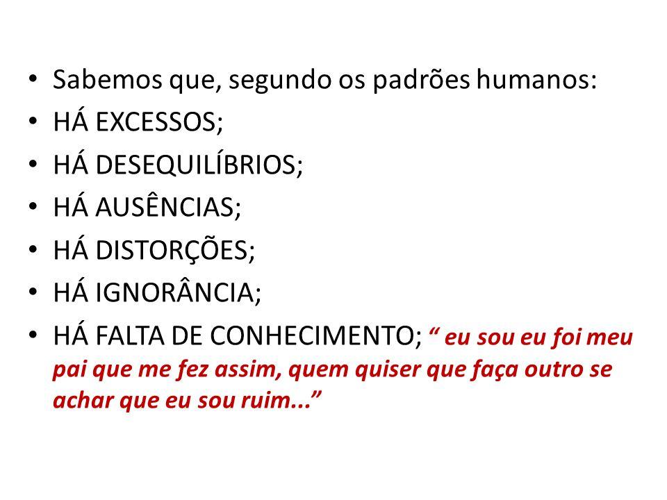 Sabemos que, segundo os padrões humanos: HÁ EXCESSOS; HÁ DESEQUILÍBRIOS; HÁ AUSÊNCIAS; HÁ DISTORÇÕES; HÁ IGNORÂNCIA; HÁ FALTA DE CONHECIMENTO; eu sou