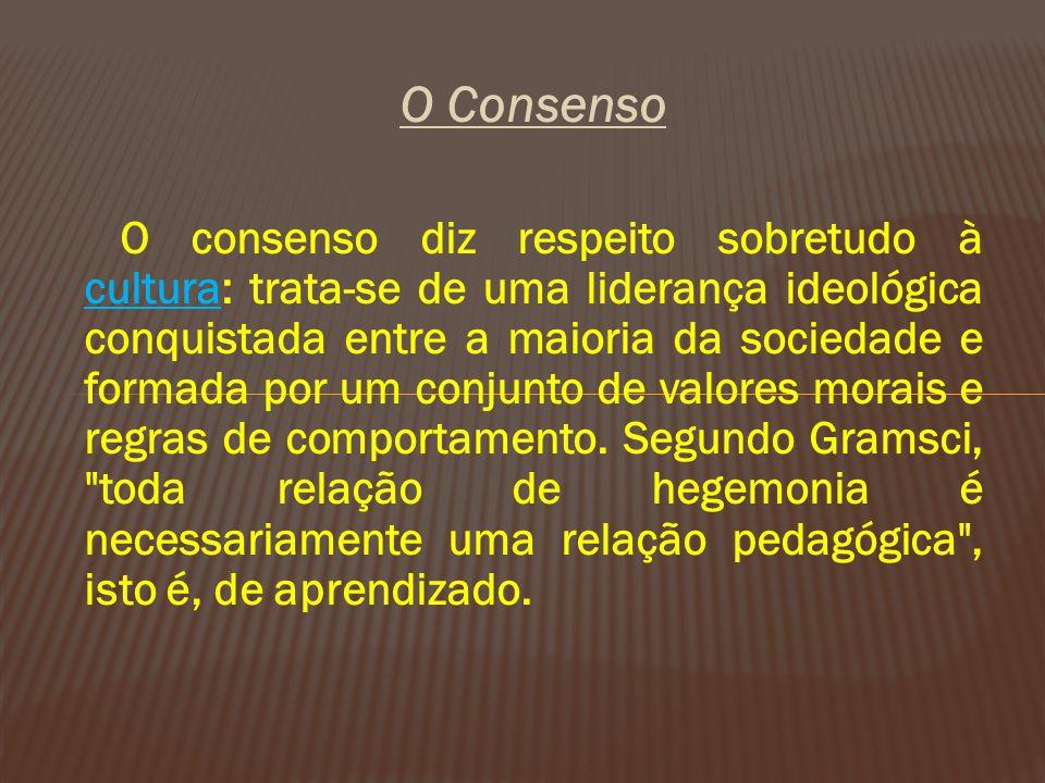 O Consenso O consenso diz respeito sobretudo à cultura: trata-se de uma liderança ideológica conquistada entre a maioria da sociedade e formada por um conjunto de valores morais e regras de comportamento.