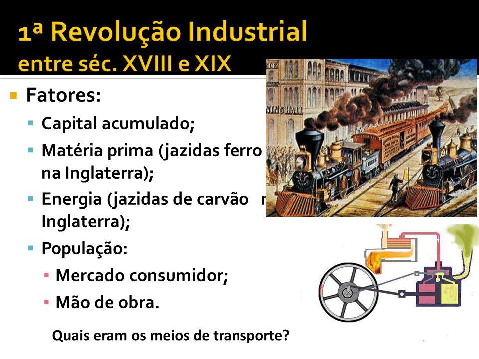 Fonte de energia: Carvão Matéria Prima: Ferro; Têxteis; Ciclo Hidráulico e do Carvão Meios de Transporte: Trem e Barcos à vapor; Resultado: Transformação da Manufatura em maquinofatura.