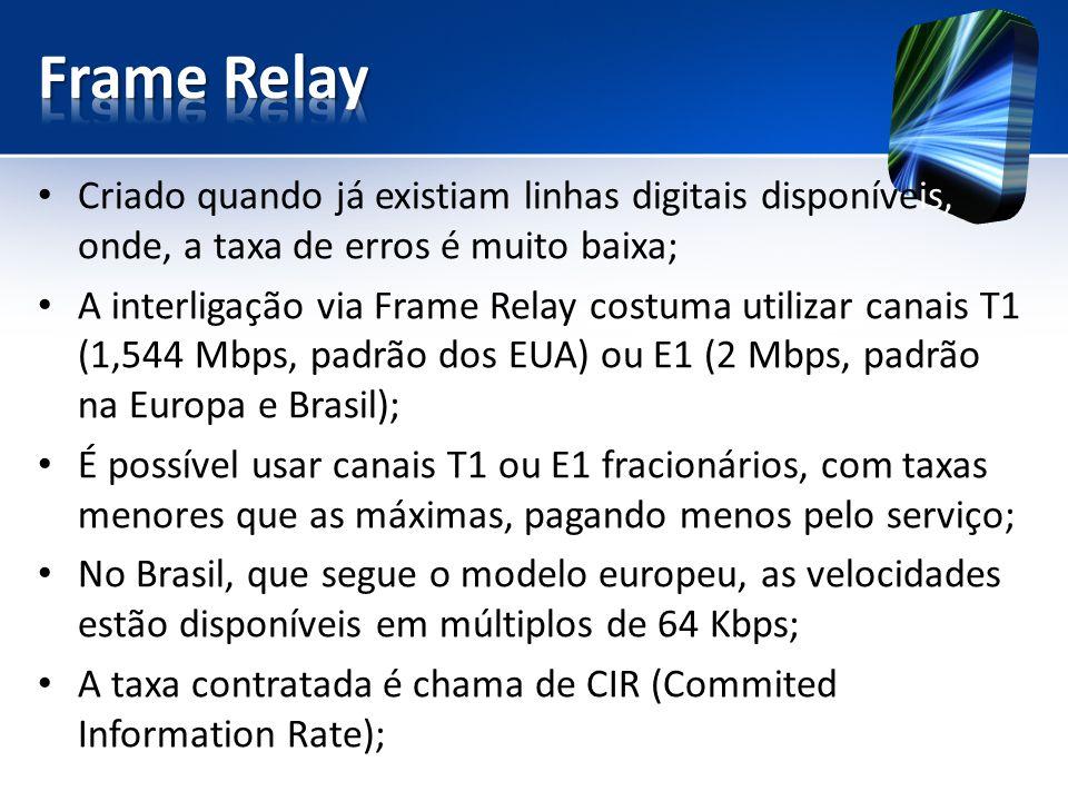 Criado quando já existiam linhas digitais disponíveis, onde, a taxa de erros é muito baixa; A interligação via Frame Relay costuma utilizar canais T1 (1,544 Mbps, padrão dos EUA) ou E1 (2 Mbps, padrão na Europa e Brasil); É possível usar canais T1 ou E1 fracionários, com taxas menores que as máximas, pagando menos pelo serviço; No Brasil, que segue o modelo europeu, as velocidades estão disponíveis em múltiplos de 64 Kbps; A taxa contratada é chama de CIR (Commited Information Rate);