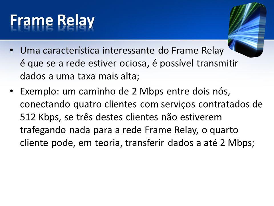 Uma característica interessante do Frame Relay é que se a rede estiver ociosa, é possível transmitir dados a uma taxa mais alta; Exemplo: um caminho d