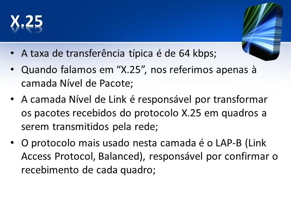 A taxa de transferência típica é de 64 kbps; Quando falamos em X.25, nos referimos apenas à camada Nível de Pacote; A camada Nível de Link é responsável por transformar os pacotes recebidos do protocolo X.25 em quadros a serem transmitidos pela rede; O protocolo mais usado nesta camada é o LAP-B (Link Access Protocol, Balanced), responsável por confirmar o recebimento de cada quadro;
