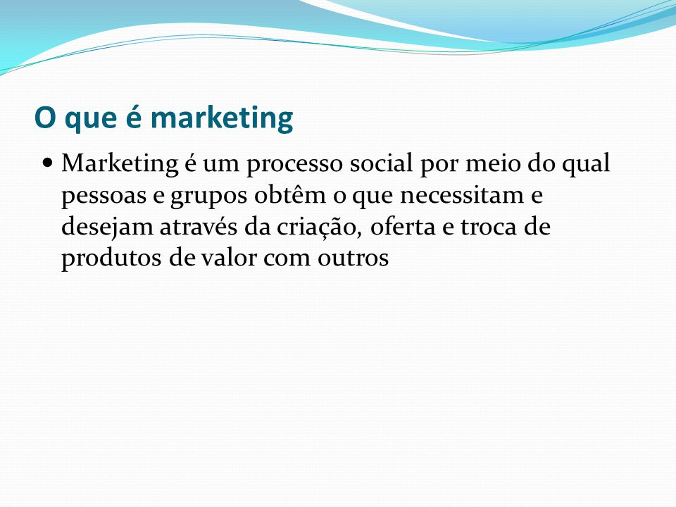 O que é marketing Marketing é um processo social por meio do qual pessoas e grupos obtêm o que necessitam e desejam através da criação, oferta e troca