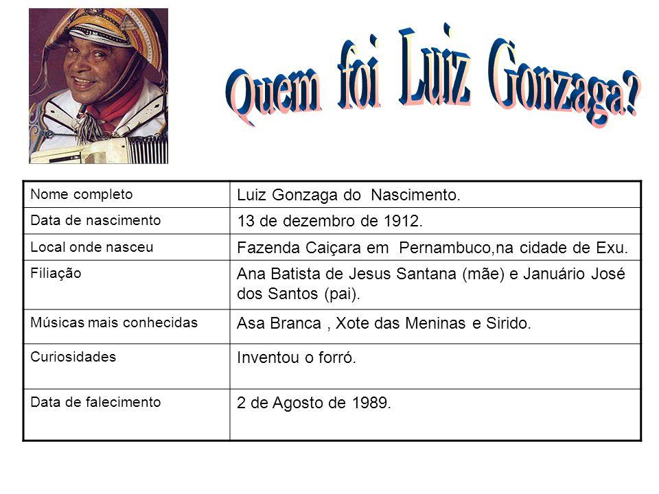 Nome completo Luiz Gonzaga do Nascimento. Data de nascimento 13 de dezembro de 1912. Local onde nasceu Fazenda Caiçara em Pernambuco,na cidade de Exu.