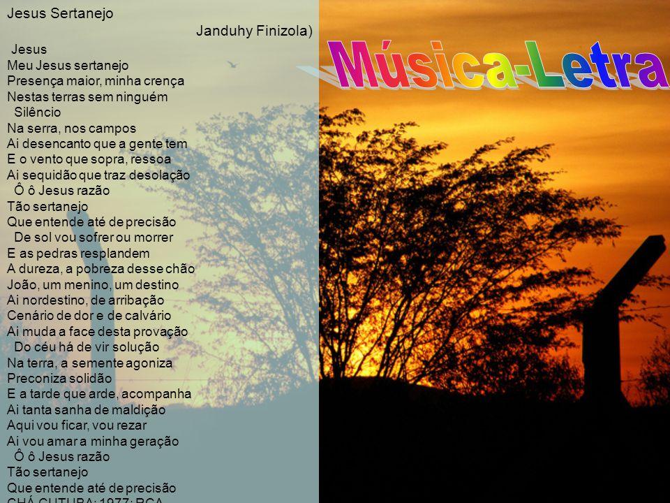 Jesus Sertanejo Janduhy Finizola) Jesus Meu Jesus sertanejo Presença maior, minha crença Nestas terras sem ninguém Silêncio Na serra, nos campos Ai de