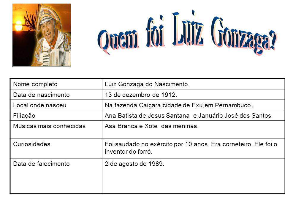 Nome completoLuiz Gonzaga do Nascimento. Data de nascimento13 de dezembro de 1912. Local onde nasceuNa fazenda Caiçara,cidade de Exu,em Pernambuco. Fi