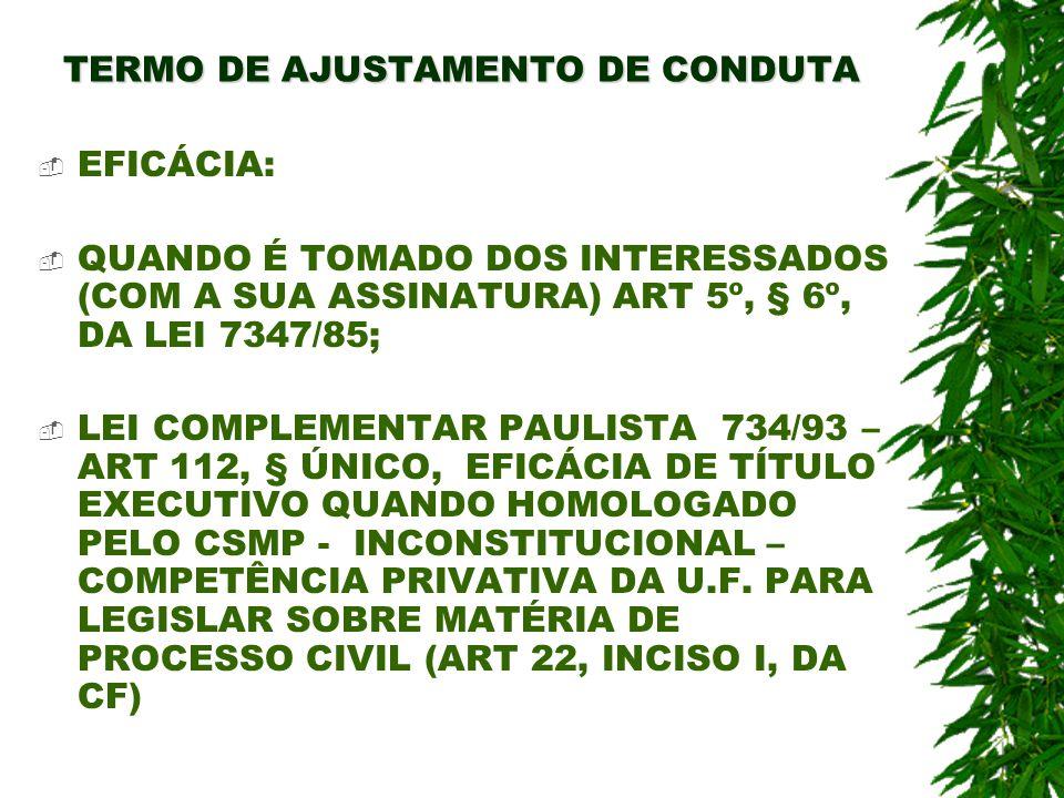 TERMO DE AJUSTAMENTO DE CONDUTA EFICÁCIA: QUANDO É TOMADO DOS INTERESSADOS (COM A SUA ASSINATURA) ART 5º, § 6º, DA LEI 7347/85; LEI COMPLEMENTAR PAULI