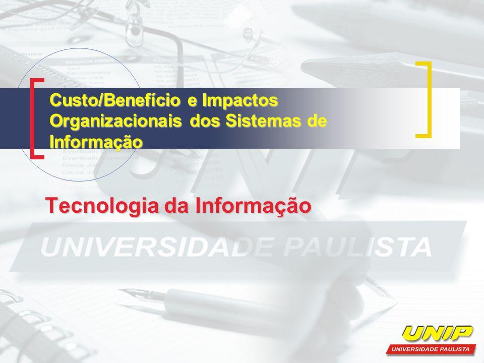 Custo/Benefício e Impactos Organizacionais dos Sistemas de Informação Tecnologia da Informação
