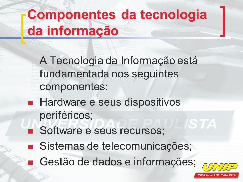Componentes da tecnologia da informação A Tecnologia da Informação está fundamentada nos seguintes componentes: Hardware e seus dispositivos periféric