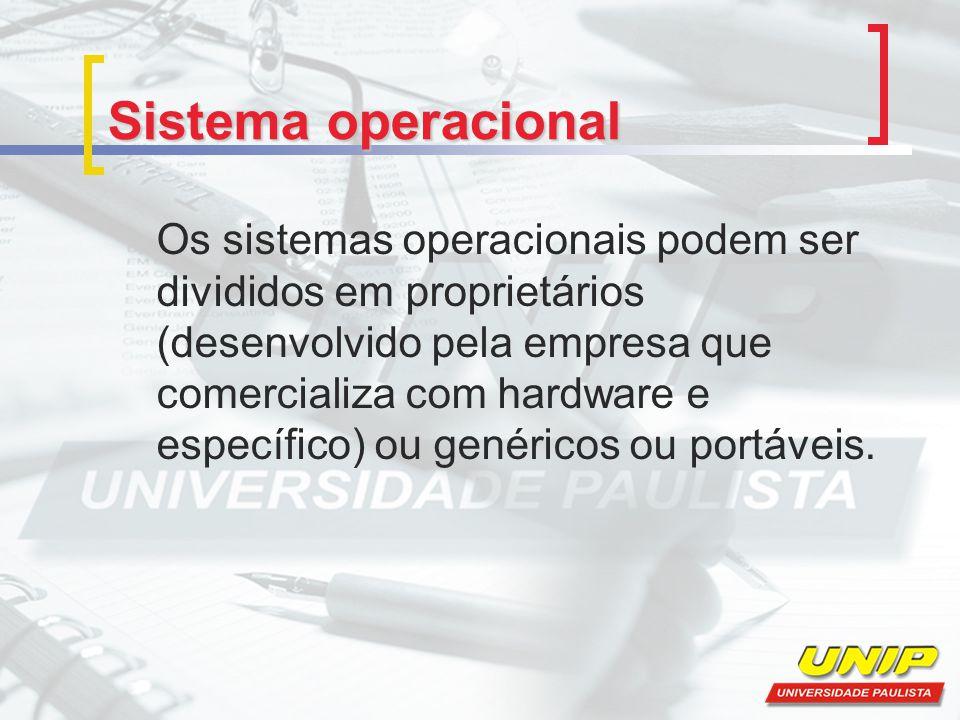 Sistema operacional Os sistemas operacionais podem ser divididos em proprietários (desenvolvido pela empresa que comercializa com hardware e específic