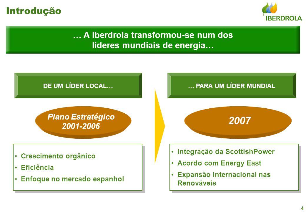 4 DE UM LÍDER LOCAL… Crescimento orgânico Eficiência Enfoque no mercado espanhol Crescimento orgânico Eficiência Enfoque no mercado espanhol Plano Estratégico 2001-2006 … PARA UM LÍDER MUNDIAL … A Iberdrola transformou-se num dos líderes mundiais de energia… Integração da ScottishPower Acordo com Energy East Expansão internacional nas Renováveis Integração da ScottishPower Acordo com Energy East Expansão internacional nas Renováveis 2007 Introdução