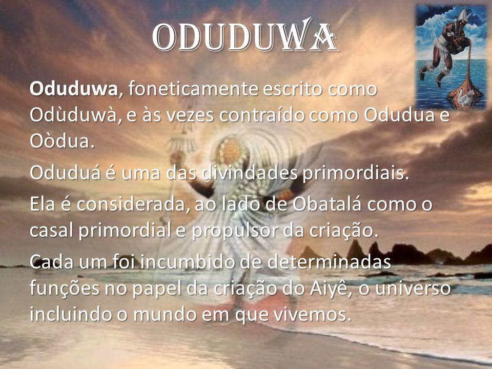 Oduduwa Oduduwa, foneticamente escrito como Odùduwà, e às vezes contraído como Odudua e Oòdua. Oduduá é uma das divindades primordiais. Ela é consider