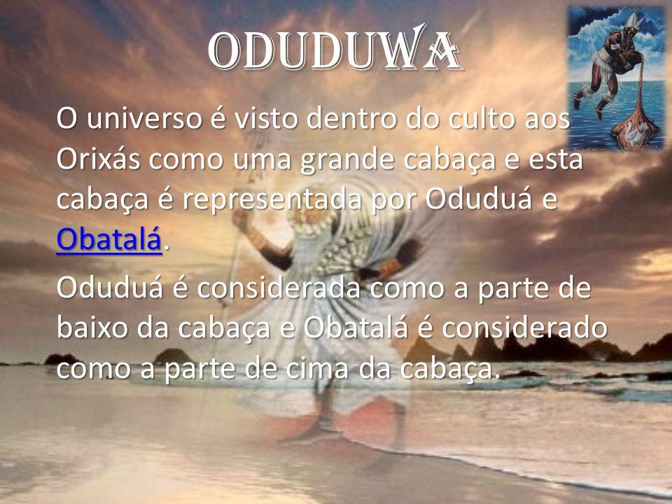 Oduduwa O universo é visto dentro do culto aos Orixás como uma grande cabaça e esta cabaça é representada por Oduduá e Obatalá. Obatalá Oduduá é consi