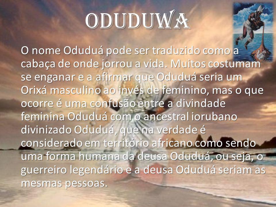 Oduduwa O nome Oduduá pode ser traduzido como a cabaça de onde jorrou a vida. Muitos costumam se enganar e a afirmar que Oduduá seria um Orixá masculi