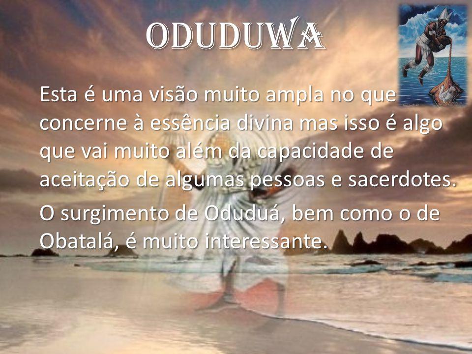 Oduduwa Esta é uma visão muito ampla no que concerne à essência divina mas isso é algo que vai muito além da capacidade de aceitação de algumas pessoas e sacerdotes.