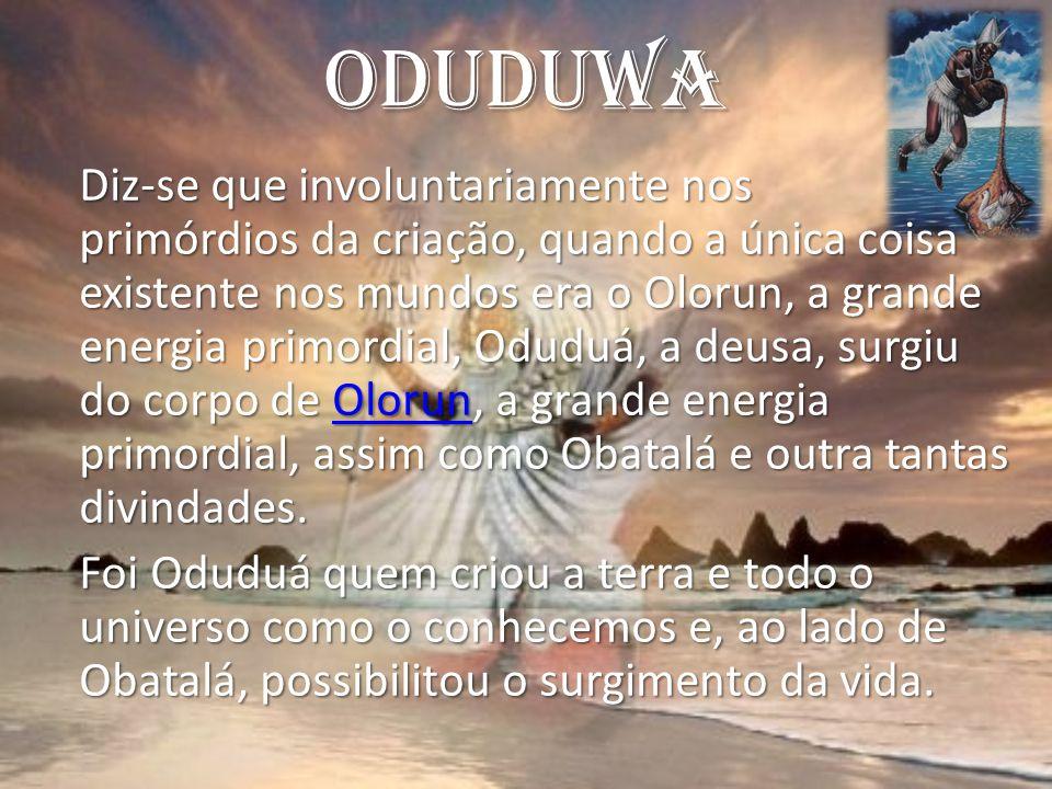 Oduduwa Diz-se que involuntariamente nos primórdios da criação, quando a única coisa existente nos mundos era o Olorun, a grande energia primordial, Oduduá, a deusa, surgiu do corpo de Olorun, a grande energia primordial, assim como Obatalá e outra tantas divindades.