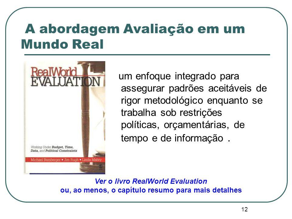 12 A abordagem Avaliação em um Mundo Real um enfoque integrado para assegurar padrões aceitáveis de rigor metodológico enquanto se trabalha sob restrições políticas, orçamentárias, de tempo e de informação.