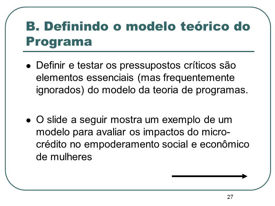 26 B. Definindo o modelo teórico do Programa Todos os programas baseiam-se em um conjunto de pressupostos (hipóteses) acerca de como as intervenções d