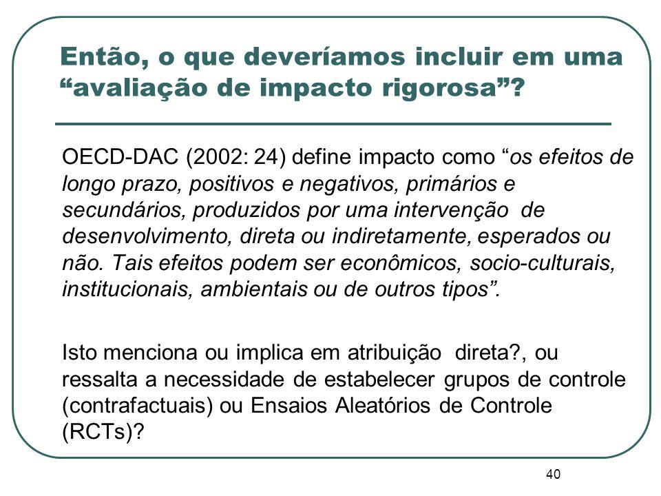 40 OECD-DAC (2002: 24) define impacto como os efeitos de longo prazo, positivos e negativos, primários e secundários, produzidos por uma intervenção de desenvolvimento, direta ou indiretamente, esperados ou não.