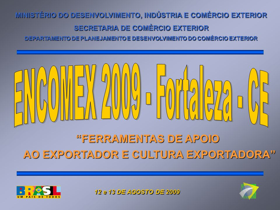 MINISTÉRIO DO DESENVOLVIMENTO, INDÚSTRIA E COMÉRCIO EXTERIOR SECRETARIA DE COMÉRCIO EXTERIOR DEPARTAMENTO DE PLANEJAMENTO E DESENVOLVIMENTO DO COMÉRCIO EXTERIOR FERRAMENTAS DE APOIO AO EXPORTADOR E CULTURA EXPORTADORA 12 e 13 DE AGOSTO DE 2009