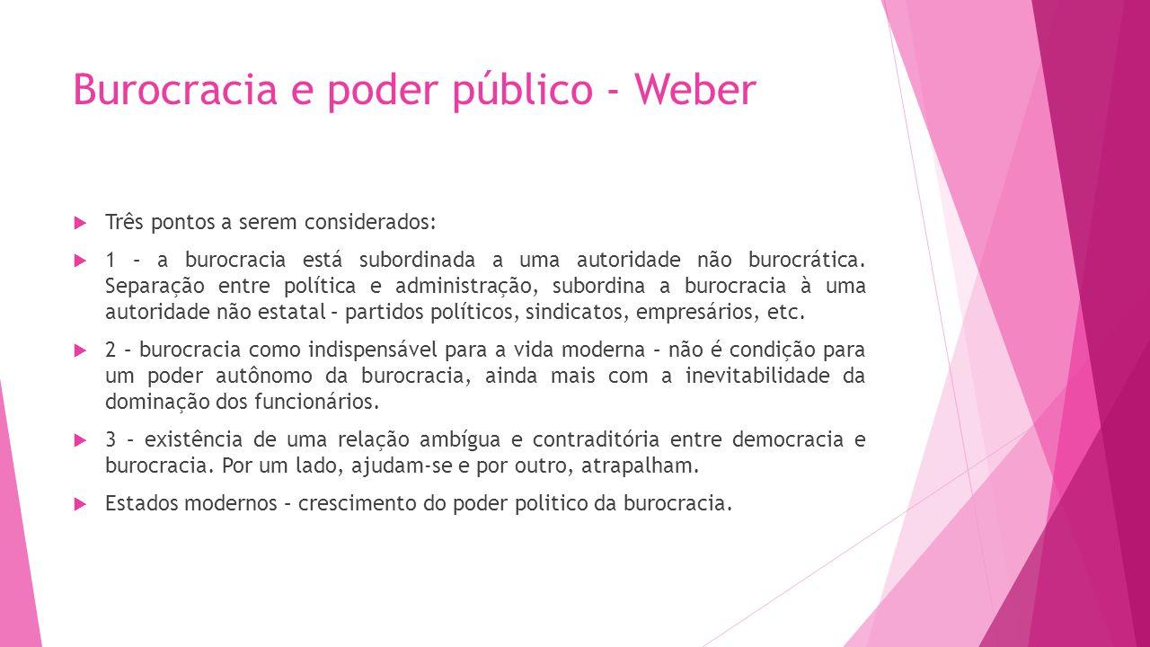 Burocracia e poder público - Weber Três pontos a serem considerados: 1 – a burocracia está subordinada a uma autoridade não burocrática. Separação ent