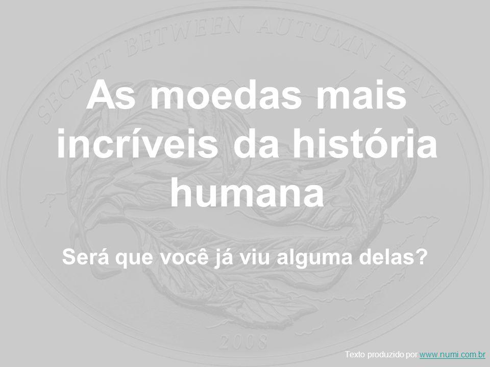 As moedas mais incríveis da história humana Será que você já viu alguma delas? Texto produzido por www.numi.com.brwww.numi.com.br