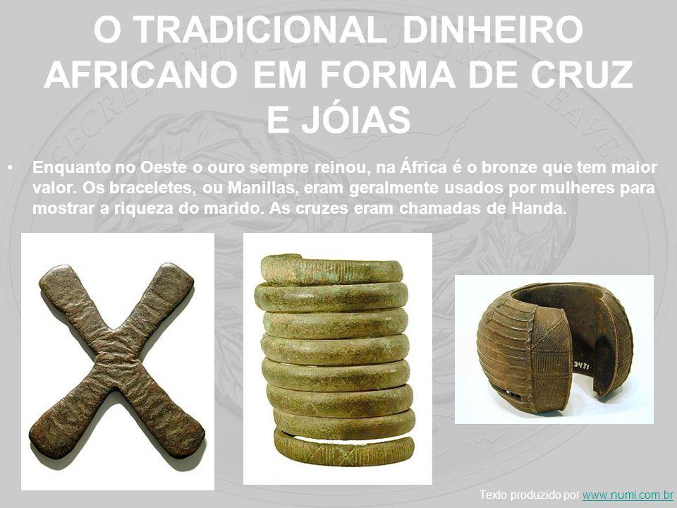 O TRADICIONAL DINHEIRO AFRICANO EM FORMA DE CRUZ E JÓIAS Enquanto no Oeste o ouro sempre reinou, na África é o bronze que tem maior valor. Os bracelet