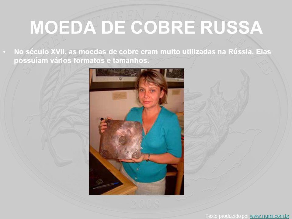 MOEDA DE COBRE RUSSA No século XVII, as moedas de cobre eram muito utilizadas na Rússia. Elas possuíam vários formatos e tamanhos. Texto produzido por