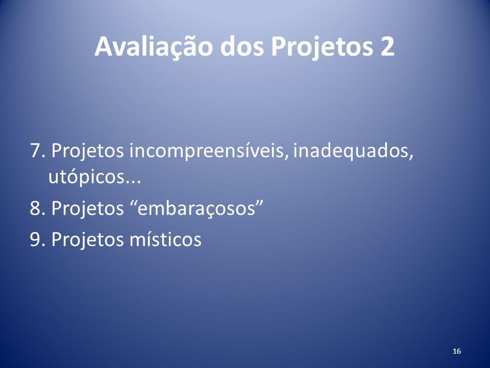Avaliação dos Projetos 2 7. Projetos incompreensíveis, inadequados, utópicos... 8. Projetos embaraçosos 9. Projetos místicos 16