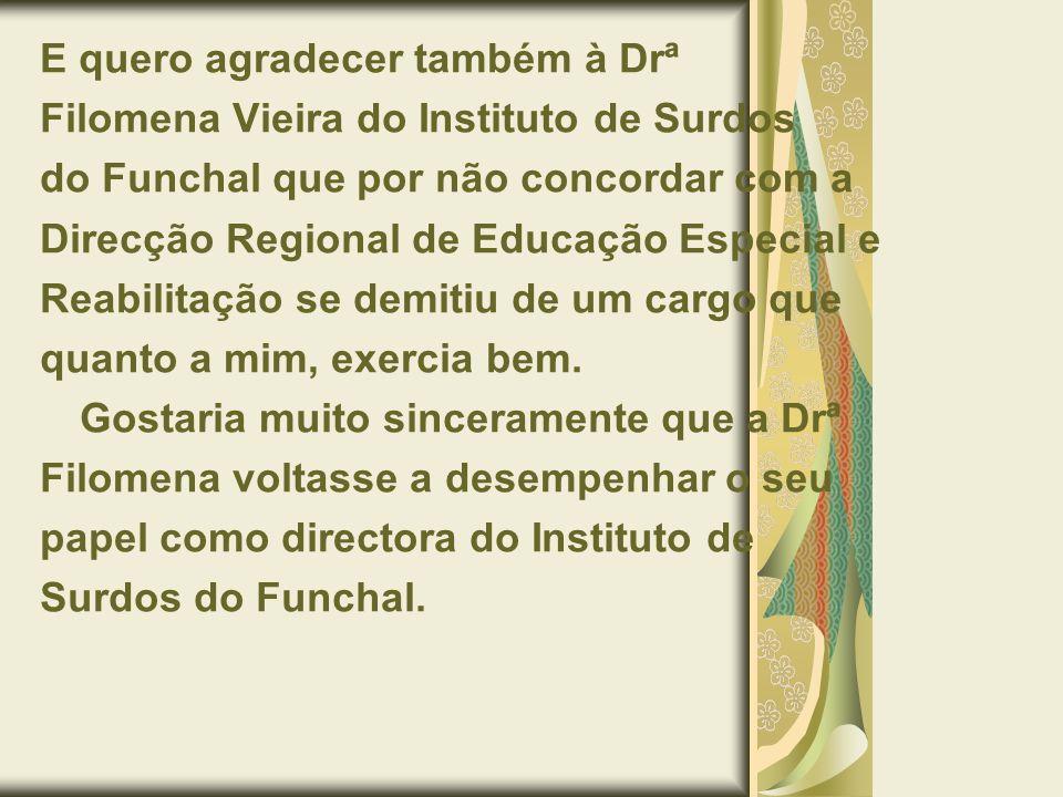 E quero agradecer também à Drª Filomena Vieira do Instituto de Surdos do Funchal que por não concordar com a Direcção Regional de Educação Especial e