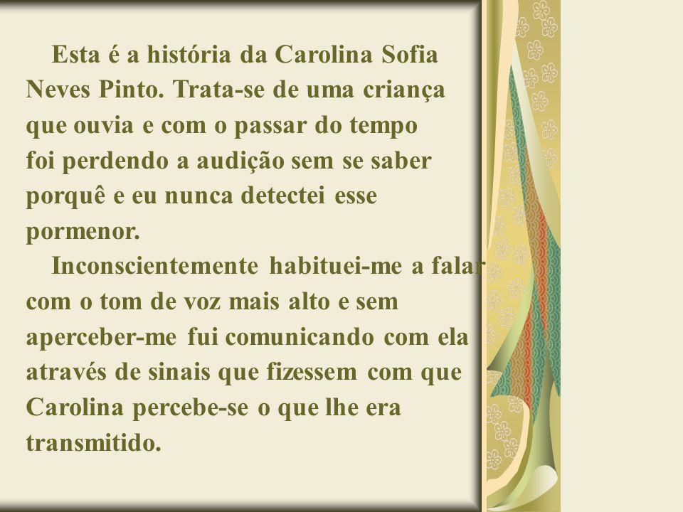 Esta é a história da Carolina Sofia Neves Pinto. Trata-se de uma criança que ouvia e com o passar do tempo foi perdendo a audição sem se saber porquê