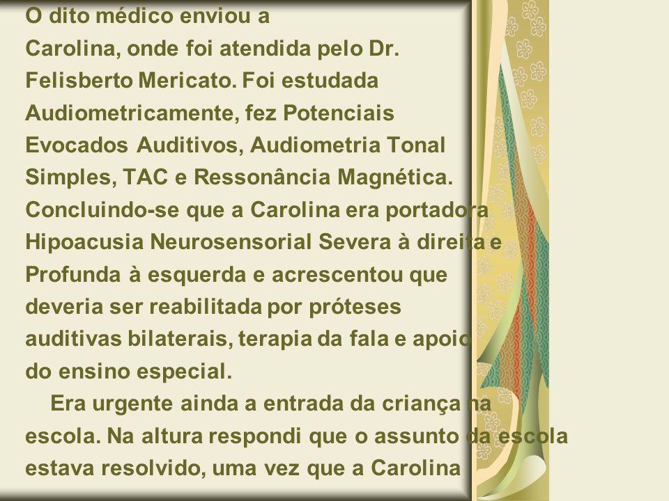 O dito médico enviou a Carolina, onde foi atendida pelo Dr. Felisberto Mericato. Foi estudada Audiometricamente, fez Potenciais Evocados Auditivos, Au